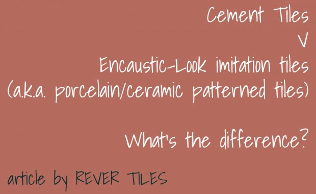Article describing what the difference is between Cement Tiles and Encaustic-Look tiles also known as porcelain or ceramic patterned tiles